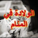 الولادة في المنام للمتزوجة , معنى حلم الولاده للمتزوجه اثناء النوم