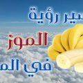 تفسير الموز في المنام